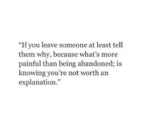 """Knowing, Why, and Them: """"If you leave someone at least tell  them why, because what's more  painful than being abandoned; is  knowing you're not worth an  explanation."""
