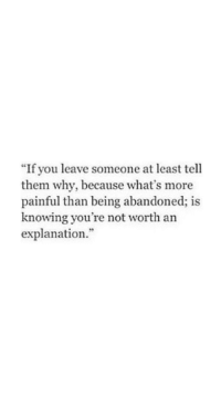 """Knowing, Why, and Them: """"If you leave someone at least tell  them why, because what's more  painful than being abandoned; is  knowing you're not worth an  explanation."""""""