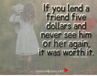 Friends, Love, and Memes: If you lend a  friend five  dollars and  never see him  or her again  it was worth it.  Sahay  Like Love Quotes.com If you lend a friend five dollars and never see him or her again, it was worth it.