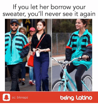 Latinos, Meme, and Memes: If you let her borrow your  sweater, you'll never see it again  sc: blsnapz  being Latino Latinas, is this true?! 😂 selenagomez selena theweekend funnymemes meme latinos funnymemes beinglatino