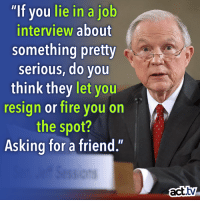 "Job Interview, Memes, and 🤖: ""If you lie in a job  interview about  something pretty  serious, do you  think they let  you  resign or fire you on  the spot?  Asking for a friend.'  act. Lying to Congress is still a bad thing, right?"