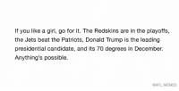 Donald Trump, Football, and Girls: If you like a girl, go for it. The Redskins are in the playoffs,  the Jets beat the Patriots, Donald Trump is the leading  presidential candidate, and its 70 degrees in December.  Anything's possible.  @NFL MEMES Yolo.