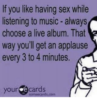 sex ecards: If you like having sex while  listening to music always  choose a live album. That  way you'll get an applause  every 3 to 4 minutes.  your e cards