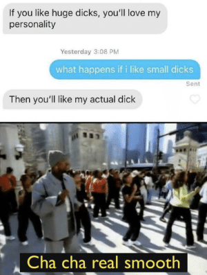 You win both ways by AntWilson602 MORE MEMES: If you like huge dicks, you'll love my  personality  Yesterday 3:08 PM  what happens if i like small dicks  Sent  Then you'll like my actual dick  Cha cha real smooth You win both ways by AntWilson602 MORE MEMES