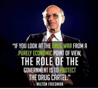 """Cartelling: """"IF YOU LOOK AT THE DRUG WAR FROM A  PURELY ECONOMIC POINT OF VIEW,  THE ROLE OF THE  GOVERNMENTIS TO PROTECT  THE DRUG CARTEL.""""  MILTON FRIEDMAN"""