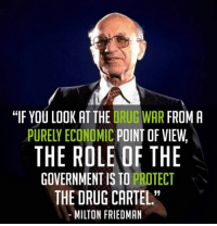 """...: """"IF YOU LOOK AT THE DRUG WAR FROM A  PURELY ECONDMIC POINT OF VIEW,  THE ROLE OF THE  GOVERNMENT IS TO PROTECT  THE DRUG CARTEL""""  MILTON FRIEDMAN ..."""