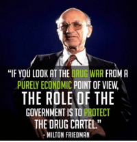 "Memes, Government, and Milton Friedman: ""IF YOU LOOK AT THE DRUG WAR FROM A  PURELY ECONOMIC POINT OF VIEW,  THE ROLE OF THE  GOVERNMENT IS TO PROTECT  THE DRUG CARTEL  MILTON FRIEDMAN  19"