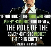 """Cartelling: IF YOU LOOK AT THE DRUG WAR FROM  PURELY ECONOMIC POINT OF VIEW  THE ROLE OF THE  GOVERNMENT IS TO PROTECT  THE DRUG CARTEL.""""  MILTON FRIEDMAN"""