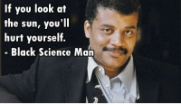 <p>Black Science D00d</p>: If you look at  the sun, you'll  hurt yourself.  Black Science Man <p>Black Science D00d</p>