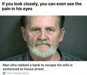 Stuck in his own prison via /r/funny https://ift.tt/2JzKfPP: If you look closely, you can even see the  pain in his eyes  Man who robbed a bank to escape his wife is  sentenced to house arrest  O The Independent Stuck in his own prison via /r/funny https://ift.tt/2JzKfPP