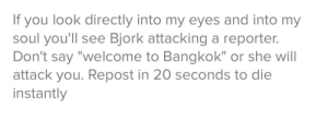 "random = funny, right??????: If you look directly into my eyes and into my  soul you'll see Bjork attacking a reporter.  Don't  ""welcome to Bangkok"" or she will  say  attack you. Repost in 20 seconds to die  instantly random = funny, right??????"