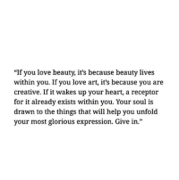 "Love, Heart, and Help: ""If you love beauty, it's because beauty lives  within you. If you love art, it's because you are  creative. If it wakes up your heart, a receptor  for it already exists within you. Your soul is  drawn to the things that will help you unfold  your most glorious expression. Give in."""