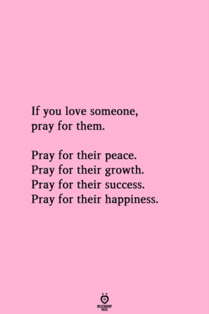 Love, Happiness, and Peace: If you love someone,  pray for them.  Pray for their peace.  Pray for their growth  Pray for their success.  Pray for their happiness.  RELATIONG