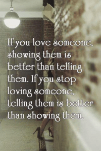 Belter: If you love someone.  showing them is  etter than telling  them. If you stop  loving someone  telling them is belter  than showing them