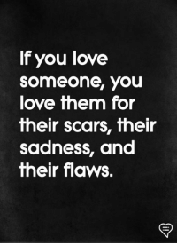 Love, Memes, and 🤖: If you love  Someone, you  love them for  fheir scars, fheir  sadness, and  fheir flaws.