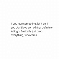 real talk 😂: If you love something, let it go.  you don't love something, definitely  let it go. Basically, just drop  everything, who cares real talk 😂
