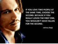 Johnny Depp, Memes, and 🤖: IF YOU LOVE TWO PEOPLE AT  THE SAME TIME, CHOOSE THE  SECOND. BECAUSE IF YOU  REALLY LOVED THE FIRST ONE,  YOU WOULDN'T HAVE FALLEN  FOR THE SECOND.  -Johnny Depp Johnny Deep 🙌❤️
