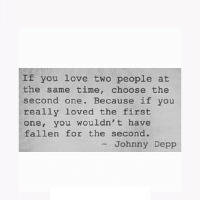 Johnny Depp, Love, and Http: If you love two people at  the same time, choose the  second one. Because if you  really loved the first  one, you wouldn't have  fallen for the second.  - Johnny Depp http://iglovequotes.net/