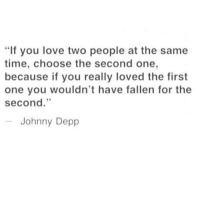 "Johnny Depp, Love, and Time: ""If you love two people at the same  time, choose the second one,  because if you really loved the first  one you wouldn't have fallen for the  second.""  Johnny Depp"