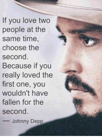 srsfunny:  If You Love Two People At The Same Time: If you love two  people at the  same time,  choose the  second  Because if you  really loved the  first one, you  wouldn't have  fallen for the  second  -Johnny Depp srsfunny:  If You Love Two People At The Same Time