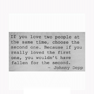 Johnny Depp, Love, and Time: If you love two people at  the same time, choose the  second one. Because if you  really loved the first  one, you wouldn't have  fallen for the second.  -Johnny Depp https://iglovequotes.net/