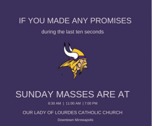 Church, Minneapolis, and Sunday: IF YOU MADE ANY PROMISES  during the last ten seconds  SUNDAY MASSES AREAT  8:30 AM | 11:00 AM | 7:00 PM  OUR LADY OF LOURDES CATHOLIC CHURCH  Downtown Minneapoli Minneapolis Catholic Church posted this in response to last night's last second touch down