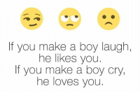 Boy Crying: If you make a boy laugh,  he likes you.  If you make a boy cry,  he loves you
