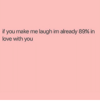 True tbh: if you make me laugh im already 89% in  love with you True tbh