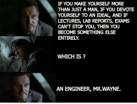 Engineering, Idealism, and Something Else: IF YOU MAKE YOURSELF MORE  THAN JUST A MAN, IF YOU DEVOTE  YOURSE TO AN IDEAL, AND IF  LECTURES, LAB REPORTS, EXAMS  CANT STOP YOU, THEN YOU  BECOME SOMETHING ELSE  ENTIRELY  WHICH IS  AN ENGINEER, MR.WAYNE.