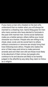 Fan share  No bashing  Reposted by #frog: If you marry a man who cheated on his last wife,  understand that no matter what, you will always be  married to a cheating man. Same thing goes for men  who marry women who have elected to fornicate in  the past with married men. Some social dalliances  make you a better person; others define your moral  character as a human. People who are willing to lie,  cheat, steal, covet, and do social harm to others  without conscience or remorse are simply living their  lives following toxic ethics. People who realize the  error of their ways and strive to make personal  amends and own their own shit are those most likely  to be absolved of their crimes, but people who  continue to lie and deceive are likely to be harshly  judged in the afterlife by any deity they claim to follow  as a religion. Fan share  No bashing  Reposted by #frog