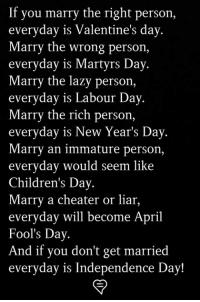 new years day: If you marry the right person,  everyday is Valentine's day  Marry the wrong person,  everyday is Martyrs Day  Marry the lazy person,  everyday is Labour Day  Marry the rich person,  everyday is New Year's Day  Marry an immature person,  everyday would seem like  Children's Day  Marry a cheater or liar,  everyday will become April  Fool's Day  And if you don't get married  everyday is Independence Day!