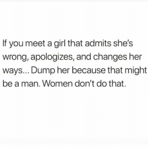 Girl, Women, and Hood: If you meet a girl that admits she's  wrong, apologizes, and changes her  ways... Dump her because that might  be a man. Women don't do that. Hold up..😩😳