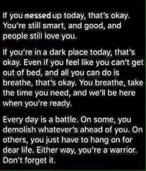 Dark Place: If you messed up today, that's okay.  You're still smart, and good, and  people still love you.  If you're in a dark place today, that's  okay. Even if you feel like you can't get  out of bed, and all you can do is  breathe, that's okay. You breathe, take  the time you need, and we'll be here  when you're ready.  Every day is a battle. On some, you  demolish whatever's ahead of you. On  others, you just have to hang on for  dear life. Either way, you're a warrior.  Don't forget it.