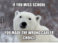 Choice: IF YOU MISS SCHOOL  YOU MADE THE WRONG CAREER  CHOICE  MEMEFULCOM