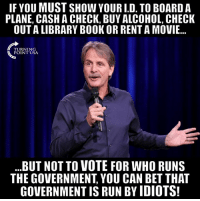 Memes, Run, and Alcohol: IF YOU MUST SHOW YOUR I.D. TO BOARD A  PLANE, CASH A CHECK, BUY ALCOHOL, CHECK  OUT A LIBRARY BOOK OR RENT A MOVI...  TURNING  POINT USA  ..BUT NOT TO VOTE FOR WHO RUNS  THE GOVERNMENT, YOU CAN BET THAT  GOVERNMENT IS RUN BY IDIOTS! Ain't That The Truth... #BigGovSucks