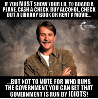Memes, Run, and Alcohol: IF YOU MUST SHOW YOUR I.D. TO BOARD A  PLANE, CASH A CHECK, BUY ALCOHOL, CHECK  OUT A LIBRARY BOOK OR RENT A MOVIE...  TURNING  POINT USA  ..BUT NOTTO VOTE FOR WHO RUNS  THE GOVERNMENT, YOU CAN BET THAT  GOVERNMENT IS RUN BY IDIOTS! YUP! #BigGovSucks