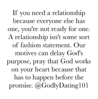 Dating, Fashion, and God: If you need a relationship  because everyone else has  one, you're not ready for one  A relationship isn't some sort  of fashion statement. Our  motives can delay God's  purpose, pray that God works  on your heart because that  has to happen before the  promise  (a Godly Dating 101