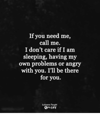 <3: If you need me,  call me.  I don't care if I am  sleeping, having my  own problems or angry  with you. I'll be there  for you.  Lessons Taught  QBy LIFE <3