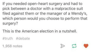 The election in a nutshell: If you needed open-heart surgery and had to  pick between a doctor with a malpractice suit  filed against them or the manager of a Wendy's,  which person would you choose to perform that  surgery?  This is the American election in a nutshell.  #truth #debate  1,958 notes The election in a nutshell