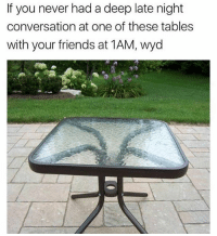 Friends, Memes, and Wyd: If you never had a deep late night  conversation at one of these tables  with your friends at 1AM, wyd Check my story to learn how to make cereal, you're welcome. 1am? I come home like at 11 😂