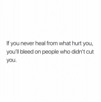 Memes, Never, and 🤖: If you never heal from what hurt you,  you'll bleed on people who didn't cut  you. Might Be helpful: Psalm 55:22 Psalm 34:18 Psalm 147:3