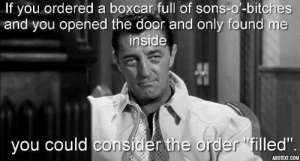 "Tumblr, Blog, and Cool: If  you  ordered  a  boxcar  full  of  sons-o-bitches  and you opened the door and only found me  inside  you could consider the order ""filled""  ADDTEXT.COM great-quotes:  ""If you ordered a boxcar full of sons-o'-bitches…"" ~ Robert Mitchum [627x336] [OC]MORE COOL QUOTES!"