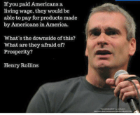 henry: If you paid Americans a  living wage, they would be  able to pay for products made  by Americans in America.  What's the downside of this?  What are they afraid of?  Prosperity?  Henry Rollins