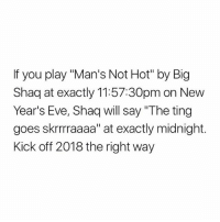 """i hate this: If you play """"Man's Not Hot"""" by Big  Shaq at exactly 11:57:30pm on New  Year's Eve, Shaq will say """"The ting  goes skrrraaaa"""" at exactly midnight.  Kick off 2018 the right way i hate this"""
