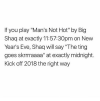 """perfect: If you play """"Man's Not Hot"""" by Big  Shaq at exactly 11:57:30pm on New  Year's Eve, Shaq will say """"The ting  goes skrrraaaa"""" at exactly midnight.  Kick off 2018 the right way perfect"""