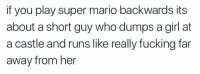 Fucking, Super Mario, and Mario: if you play super mario backwards its  about a short guy who dumps a girl at  a castle and runs like really fucking far  away from her