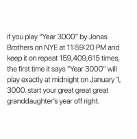 "Jonas Brothers, Math, and Time: if you play ""Year 3000"" by Jonas  Brothers on NYE at 11:59:2O PM and  keep it on repeat 159,409,615 times,  the first time it says ""Year 3000"" will  play exactly at midnight on January 1,  3000. start your great great great  granddaughter's year off right. who did the math for this"