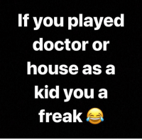 Doctor, House, and Dank Memes: If you played  doctor or  house as a  kid you a  freak I Was The Doctor And The Daddy. 😂