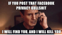 Facebook Privacy: IF YOU POST THAT FACEBOOK  PRIVACY BULLSHIT  I WILL FIND YOU, AND I WILL KILL YOU