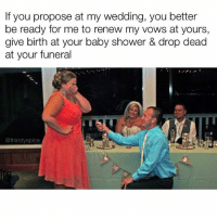Memes, Shower, and Wedding: If you propose at my wedding, you better  be ready for me to renew my vows at yours,  give birth at your baby shower & drop dead  at your funeral  @thirstyspice Do not even try it sweetie!